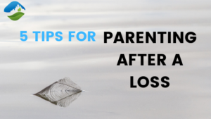5 Tips for Parenting After a Loss